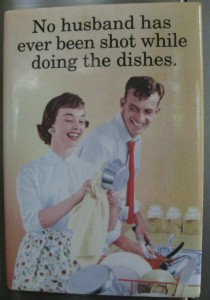 "Magnet on my refrigerator that says ""No husband has ever been shot while doing the dishes"""